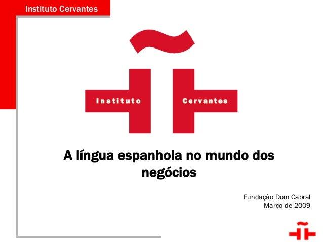 Instituto Cervantes de Belo Horizonte Instituto Cervantes Fundaçâo Dom Cabral Março de 2009 A língua espanhola no mundo do...