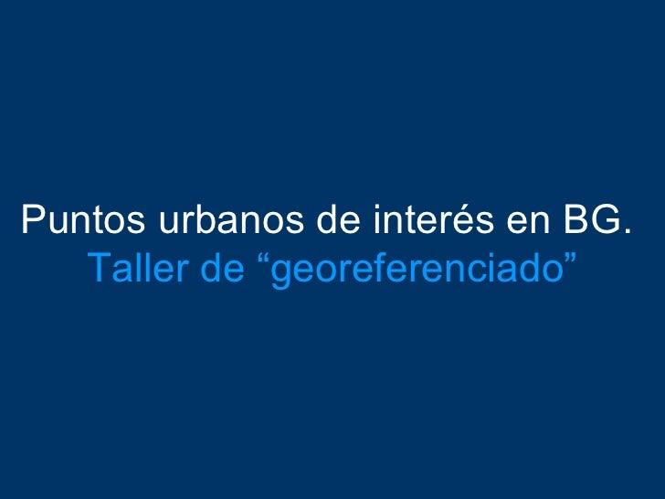 """Puntos urbanos de interés en BG.    Taller de """"georeferenciado"""""""