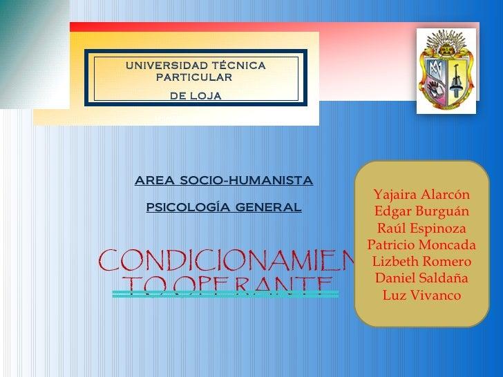 AREA SOCIO-HUMANISTA PSICOLOGÍA GENERAL CONDICIONAMIENTO OPERANTE La Universidad Católica de Loja Yajaira Alarcón Edgar Bu...