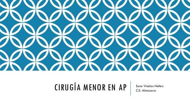 CIRUGÍA MENOR EN AP Sara Viadas Núñez C.S. Almozara