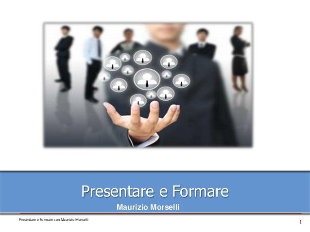 1 Presentare e Formare con Maurizio Morselli Presentare e Formare Maurizio Morselli