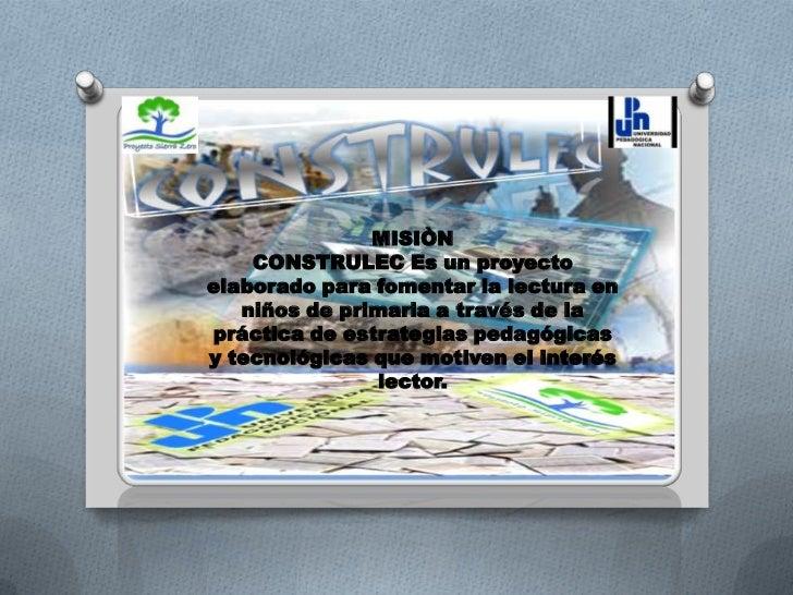 MISIÒN <br />CONSTRULEC Es un proyecto elaborado para fomentar la lectura en niños de primaria a través de la práctica de ...