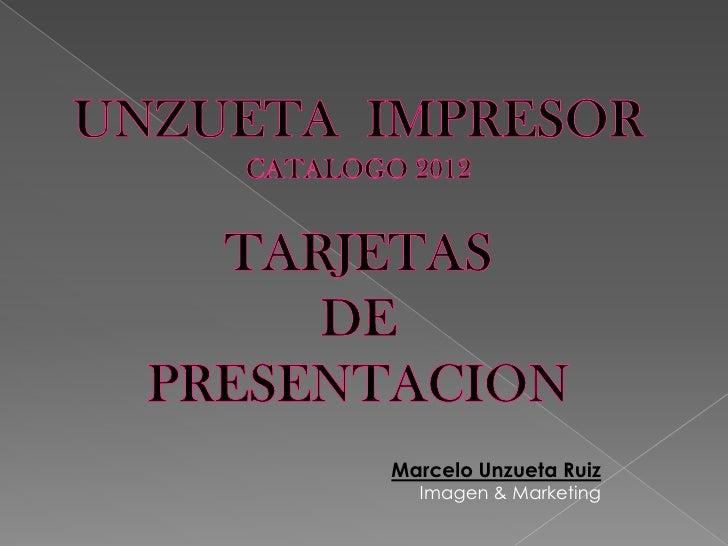 UNZUETA  IMPRESOR<br />CATALOGO 2012<br />TARJETAS <br />DE <br />PRESENTACION<br />Marcelo Unzueta Ruiz<br />Imagen & Mar...