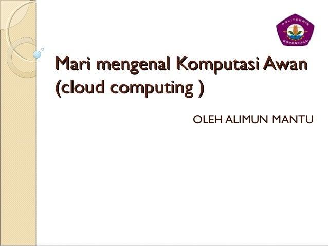 Mari mengenal Komputasi AwanMari mengenal Komputasi Awan (cloud computing )(cloud computing ) OLEH ALIMUN MANTU