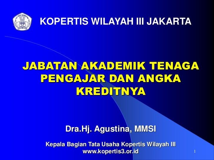 1<br />KOPERTIS WILAYAH III JAKARTA<br />JABATAN AKADEMIK TENAGA PENGAJAR DAN ANGKA KREDITNYA<br />Dra.Hj. Agustina, MMSI<...