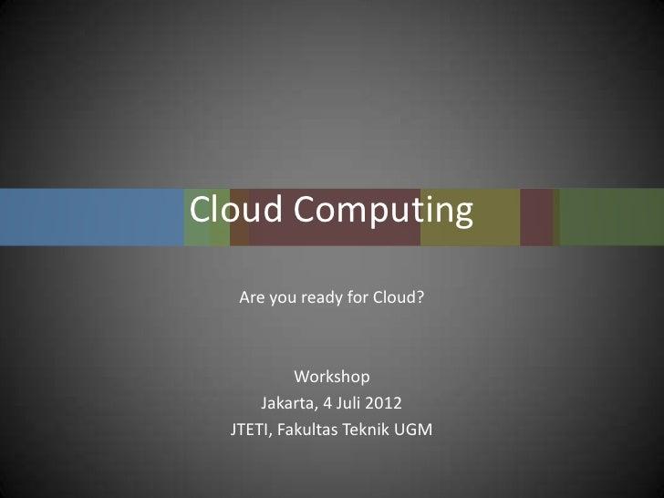 Cloud Computing   Are you ready for Cloud?           Workshop      Jakarta, 4 Juli 2012  JTETI, Fakultas Teknik UGM