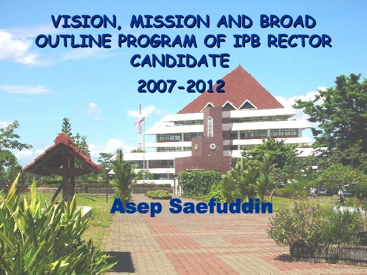 VISI ON , MIS S I ON   AND   BROAD OUTLINE  PROGRAM  OF IPB  RE C TOR  CANDIDATE   2007-2012   Asep Saefuddin