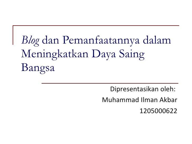 Blog  dan Pemanfaatannya dalam Meningkatkan Daya Saing Bangsa Dipresentasikan oleh:  Muhammad Ilman Akbar 1205000622