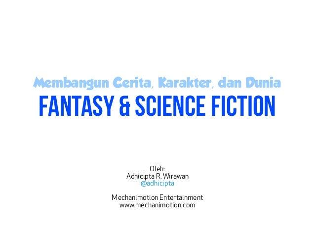 Membangun Cerita, Karakter, dan Dunia Fantasy & Science Fiction Oleh: Adhicipta R. Wirawan @adhicipta Mechanimotion Entert...