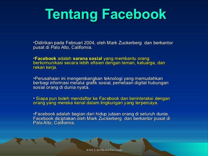 Tentang Facebook <ul><li>Didirikan pada Februari 2004, oleh Mark Zuckerberg dan berkantor pusat di Palo Alto, California....