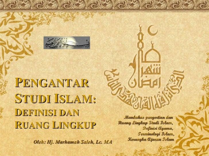 Oleh: Hj. Marhamah Saleh, Lc. MA Membahas pengertian dan  Ruang Lingkup Studi Islam,  Definisi Agama,  Terminologi Islam, ...