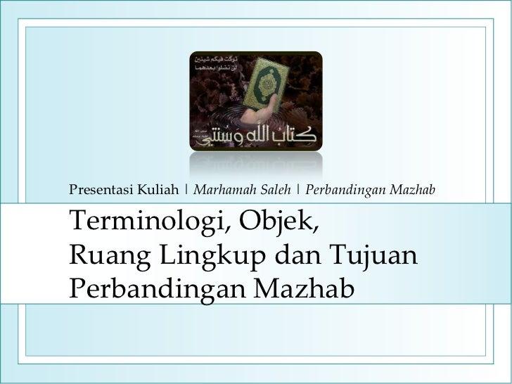 Presentasi Kuliah | Marhamah Saleh | Perbandingan MazhabTerminologi, Objek,Ruang Lingkup dan TujuanPerbandingan Mazhab