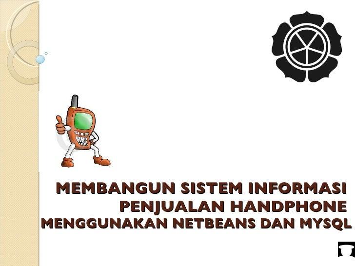 MEMBANGUN SISTEM INFORMASI  PENJUALAN HANDPHONE  MENGGUNAKAN NETBEANS DAN MYSQL