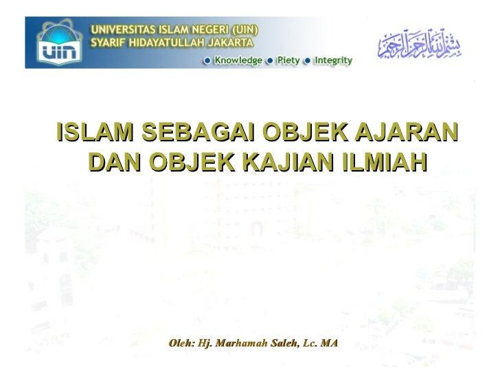 ISLAM SEBAGAI OBJEK AJARAN DAN OBJEK KAJIAN ILMIAH Oleh: Hj. Marhamah Saleh, Lc. MA