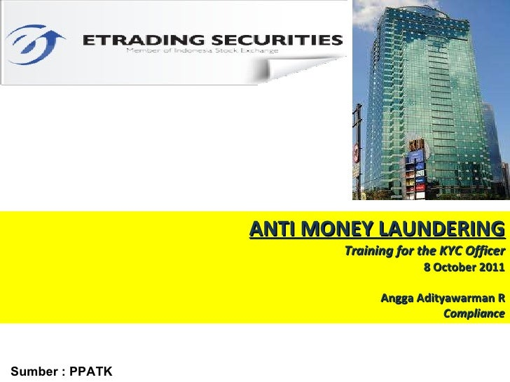 ANTI MONEY LAUNDERING Training for the KYC Officer 8 October 2011 Angga Adityawarman R Compliance Sumber : PPATK