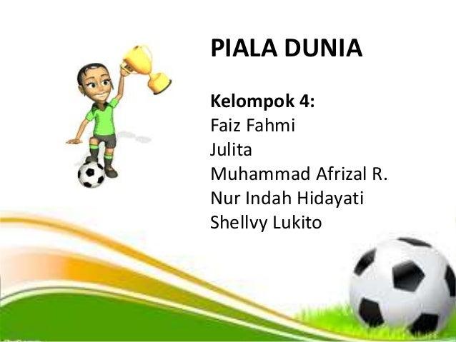 PIALA DUNIA Kelompok 4: Faiz Fahmi Julita Muhammad Afrizal R. Nur Indah Hidayati Shellvy Lukito