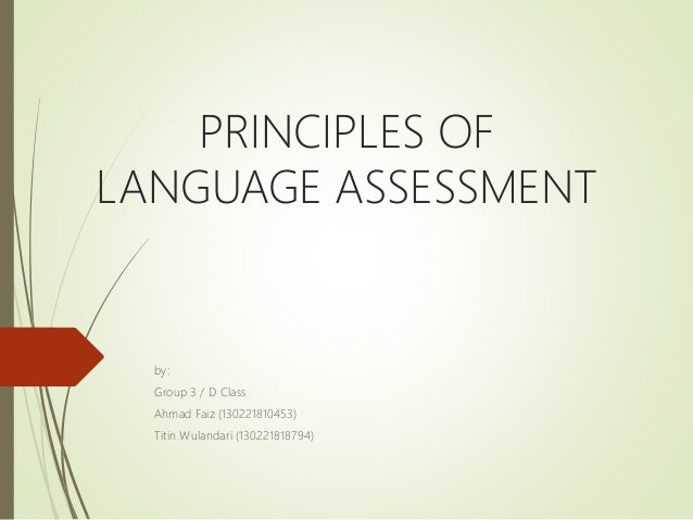 PRINCIPLES OF LANGUAGE ASSESSMENT by: Group 3 / D Class Ahmad Faiz (130221810453) Titin Wulandari (130221818794)