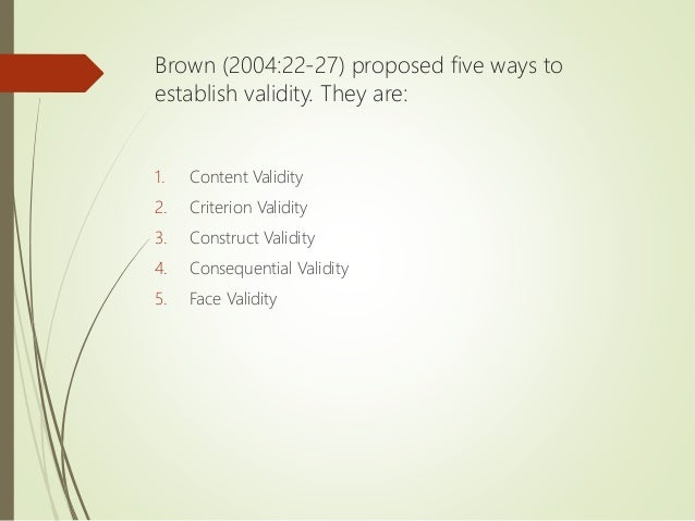 Brown (2004:22-27) proposed five ways to establish validity. They are: 1. Content Validity 2. Criterion Validity 3. Constr...