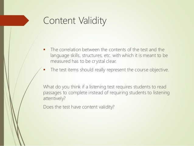Content Validity  The correlation between the contents of the test and the language skills, structures, etc. with which i...