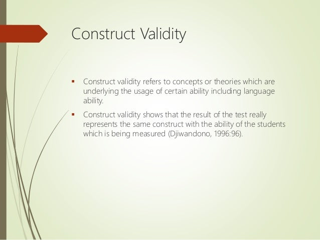 Construct Validity  Construct validity refers to concepts or theories which are underlying the usage of certain ability i...