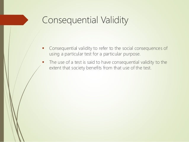 Consequential Validity  Consequential validity to refer to the social consequences of using a particular test for a parti...