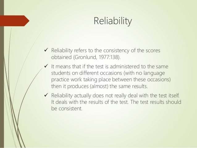 Reliability  Reliability refers to the consistency of the scores obtained (Gronlund, 1977:138).  It means that if the te...