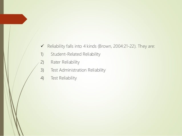  Reliability falls into 4 kinds (Brown, 2004:21-22). They are: 1) Student-Related Reliability 2) Rater Reliability 3) Tes...