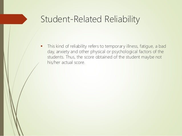 Student-Related Reliability  This kind of reliability refers to temporary illness, fatigue, a bad day, anxiety and other ...