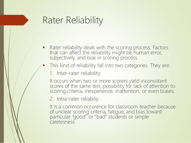 Rater Reliability  Rater reliability deals with the scoring process. Factors that can affect the reliability might be hum...
