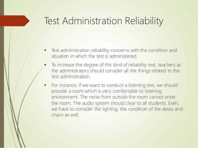 Test Administration Reliability  Test administration reliability concerns with the condition and situation in which the t...