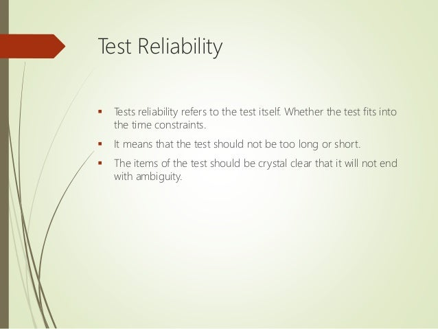 Test Reliability  Tests reliability refers to the test itself. Whether the test fits into the time constraints.  It mean...