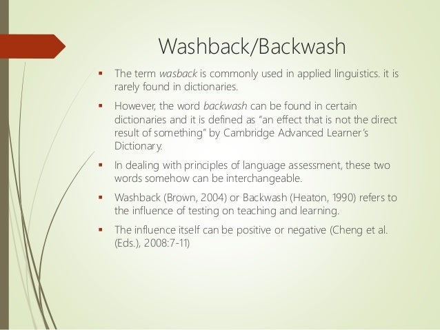 Washback/Backwash  The term wasback is commonly used in applied linguistics. it is rarely found in dictionaries.  Howeve...