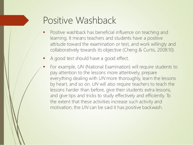 Positive Washback  Positive washback has beneficial influence on teaching and learning. It means teachers and students ha...