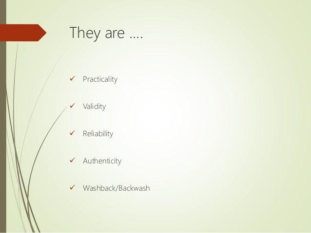 They are ….  Practicality  Validity  Reliability  Authenticity  Washback/Backwash