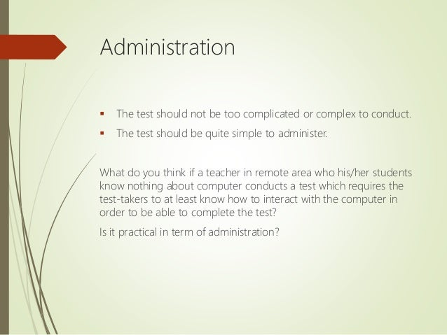 Administration  The test should not be too complicated or complex to conduct.  The test should be quite simple to admini...