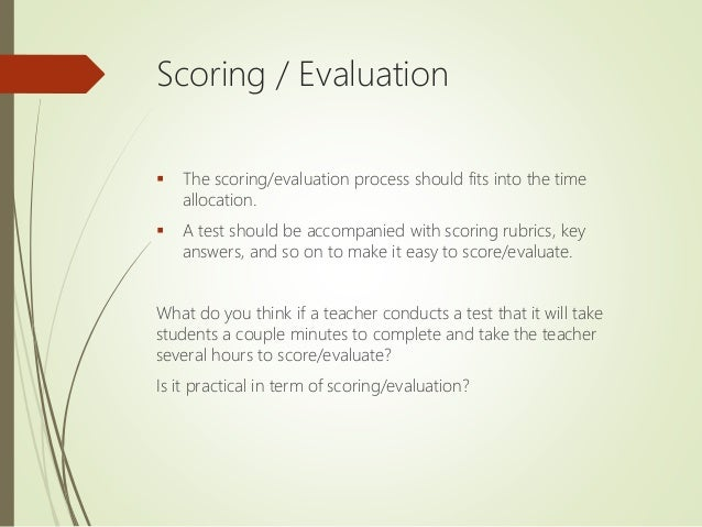 Scoring / Evaluation  The scoring/evaluation process should fits into the time allocation.  A test should be accompanied...