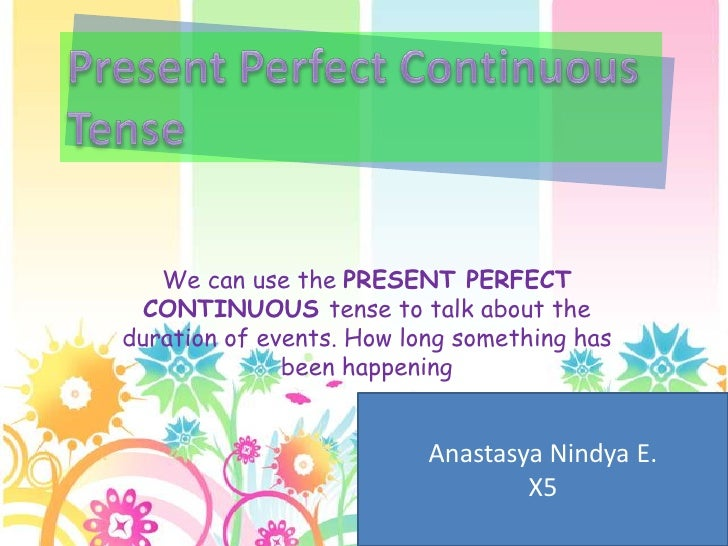 We can use the PRESENT PERFECT  CONTINUOUS tense to talk about theduration of events. How long something has              ...