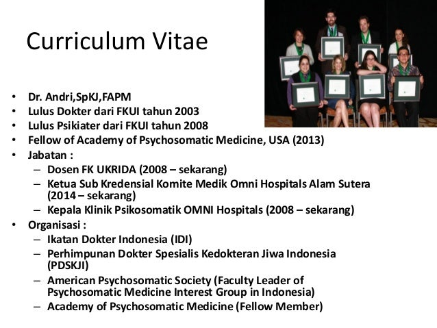 Curriculum Vitae • Dr. Andri,SpKJ,FAPM • Lulus Dokter dari FKUI tahun 2003 • Lulus Psikiater dari FKUI tahun 2008 • Fellow...