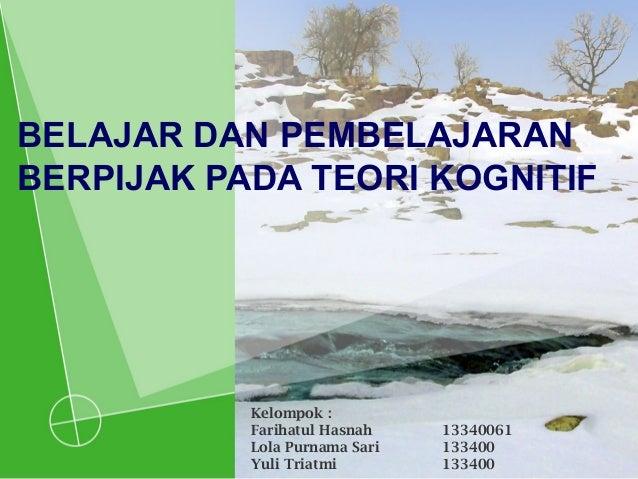 BELAJAR DAN PEMBELAJARAN BERPIJAK PADA TEORI KOGNITIF Kelompok : Farihatul Hasnah 13340061 Lola Purnama Sari 133400 Yuli T...