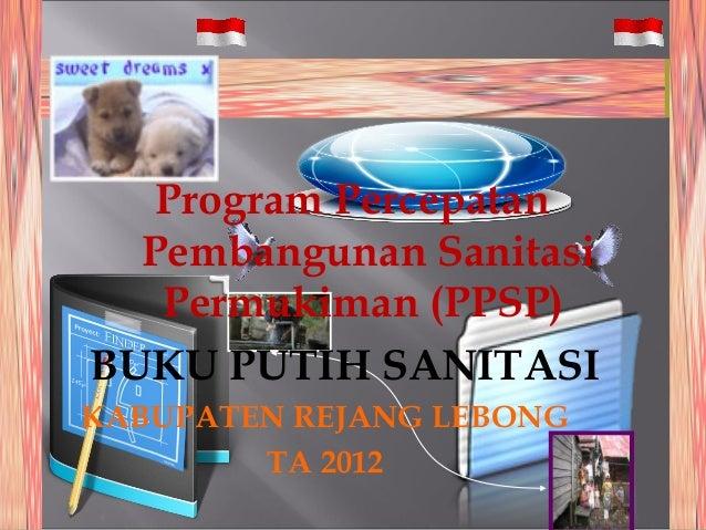 Program Percepatan  Pembangunan Sanitasi   Permukiman (PPSP)BUKU PUTIH SANITASIKABUPATEN REJANG LEBONG        TA 2012