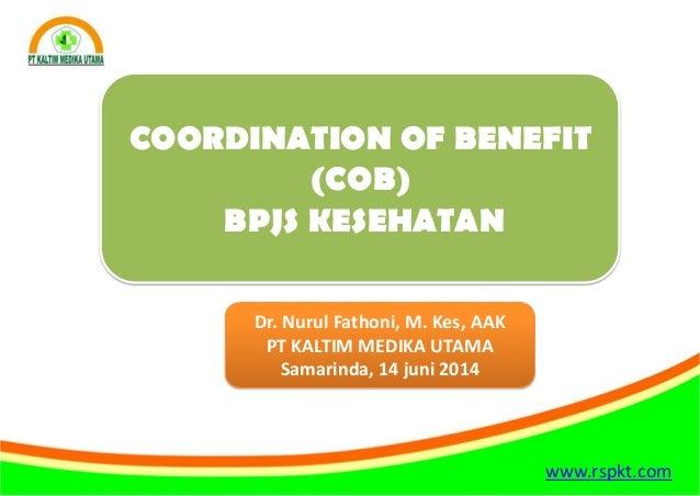 www.rspkt.com COORDINATION OF BENEFIT (COB) BPJS KESEHATAN Dr. Nurul Fathoni, M. Kes, AAK PT KALTIM MEDIKA UTAMA Samarinda...