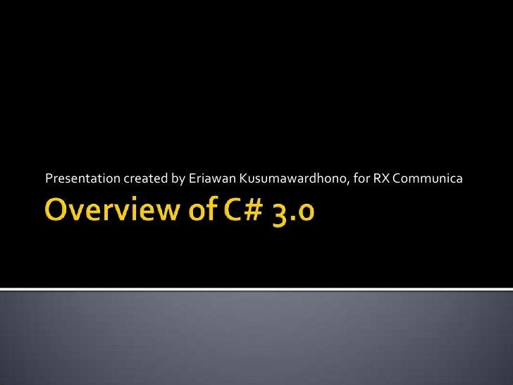 Overview of C# 3.0<br />Presentation created by EriawanKusumawardhono, for RX Communica<br />