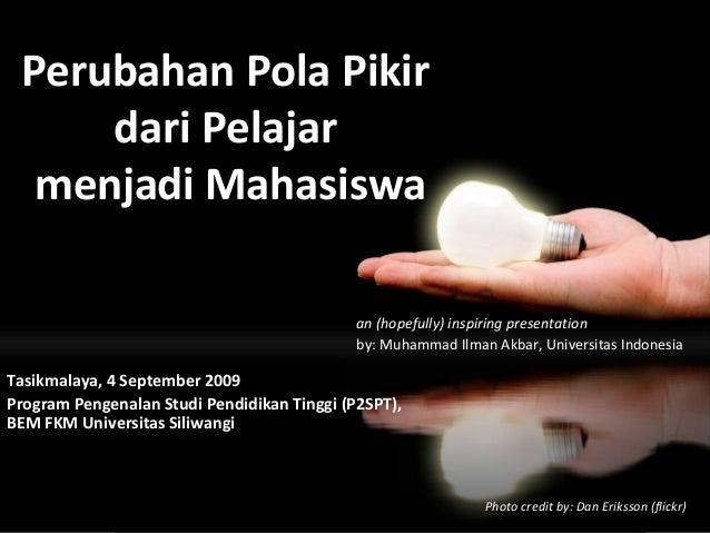 Perubahan Pola Pikir dari Pelajar menjadi Mahasiswa an (hopefully) inspiring presentation by: Muhammad Ilman Akbar, Univer...