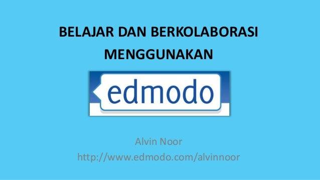 BELAJAR DAN BERKOLABORASI      MENGGUNAKAN             Alvin Noor  http://www.edmodo.com/alvinnoor