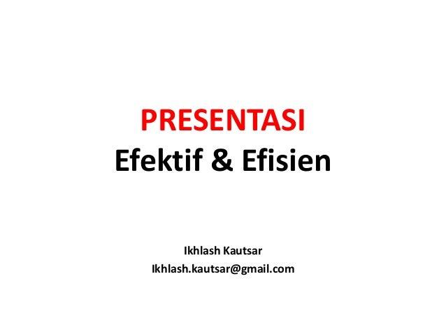 PRESENTASIEfektif & Efisien        Ikhlash Kautsar  Ikhlash.kautsar@gmail.com