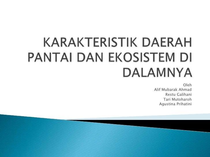 KARAKTERISTIK DAERAH PANTAI DAN EKOSISTEM DI DALAMNYA<br />Oleh<br />Alif Mubarak Ahmad<br />Restu Galihani<br />Tari Muto...