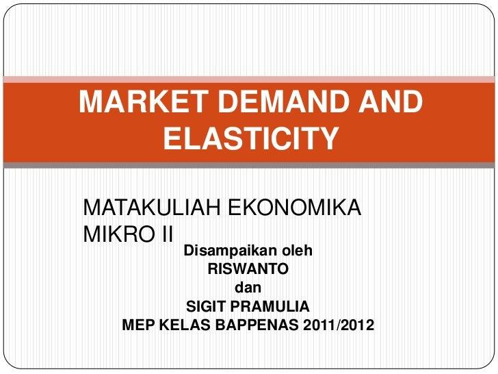 MARKET DEMAND AND    ELASTICITYMATAKULIAH EKONOMIKAMIKRO II        Disampaikan oleh            RISWANTO               dan ...