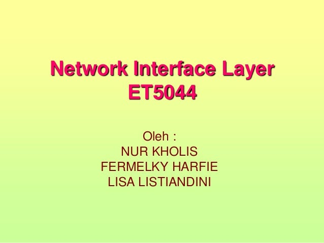 Network Interface Layer ET5044 Oleh : NUR KHOLIS FERMELKY HARFIE LISA LISTIANDINI