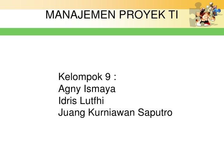 MANAJEMEN PROYEK TI Kelompok 9 : Agny Ismaya Idris Lutfhi Juang Kurniawan Saputro