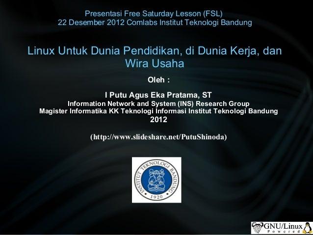 Presentasi Free Saturday Lesson (FSL)       22 Desember 2012 Comlabs Institut Teknologi BandungLinux Untuk Dunia Pendidika...